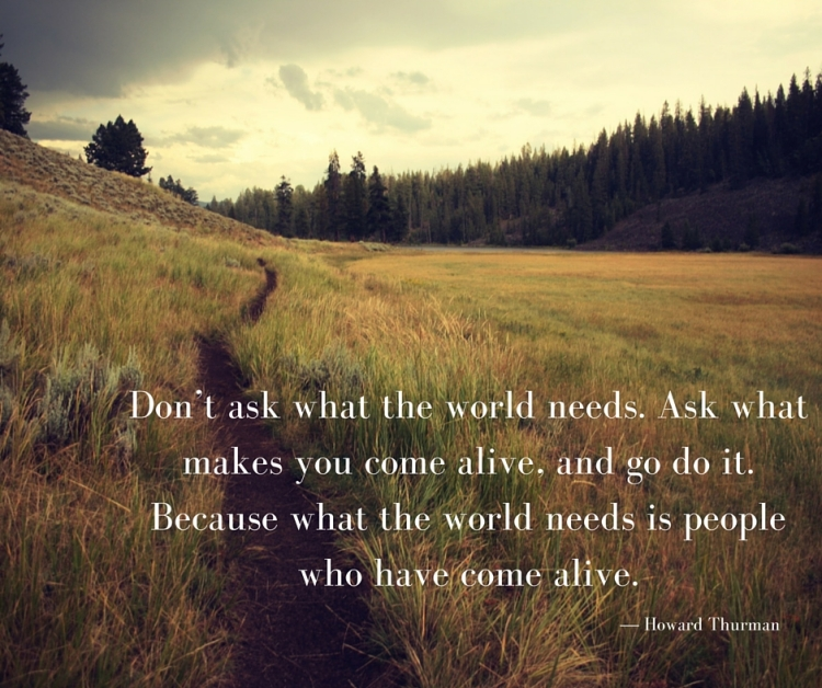 Don't ask what the world needs. Ask what makes you come alive, and go do it. Because what the world needs is people who have come alive..jpg
